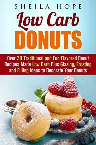 Low Carb Donuts: 30 Traditional and Fun Flavored Donut Recipes Made Low Carb Plus Glazing, Frosting and Filling Ideas to Decorate Your Donuts (Low Carb Desserts) by Sheila Hope