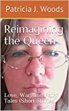 Reimagining the Queen: Love, War, and Fairy Tales (Short Stories)