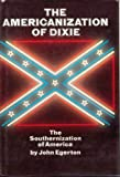 The Americanization of Dixie: the Southernization of America (0061224200) by Egerton, John