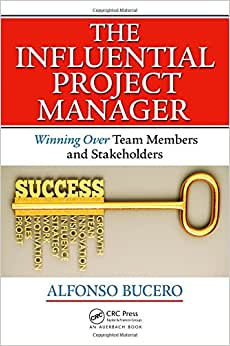 The Influential Project Manager: Winning Over Team Members And Stakeholders (Best Practices And Advances In Program Management Series)