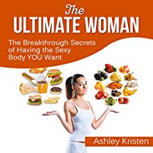 The Ultimate Woman: The Breakthrough Secrets of Having the Sexy Body You Want (       UNABRIDGED) by Ashley Kristen Narrated by Rebecca Meszaros