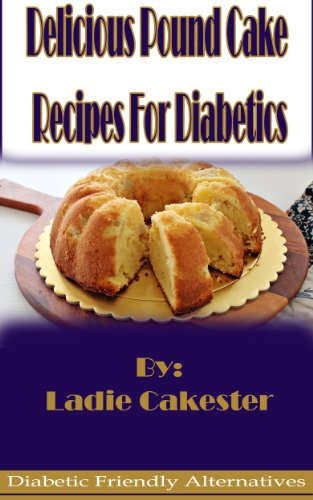 Delicious Pound Cake Recipes For Diabetics (Diabetic Friendly Alternatives Book 1) by Ladie Cakester