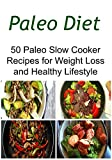 Paleo Diet: 50 Paleo Slow Cooker Recipes for Weight Loss and Healthy Lifestyle: (Paleo Diet, Paleo Diet Recipes, Weight Loss, Slow Cooker Recipes)