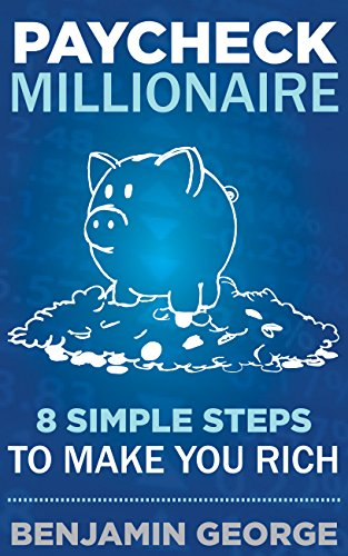 PAYCHECK MILLIONAIRE: 8 Simple Steps To Make You Rich