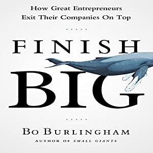 Finish Big: How Great Entrepreneurs Exit Their Companies on Top (       UNABRIDGED) by Bo Burlingham Narrated by Sean Pratt
