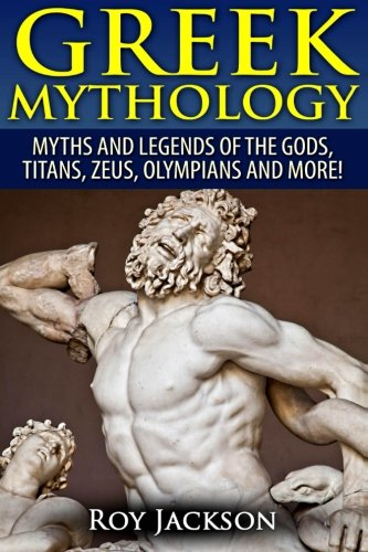 Greek Mythology: Myths And Legends Of The Gods, Titans, Zeus, Olympians and More!