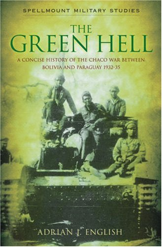 The Green Hell: A Concise History of the Chaco War Between Bolivia and Paraguay 1932–35 (Spellmount Military Studies)