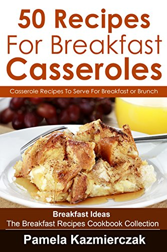 50 Recipes For Breakfast Casseroles  - Casserole Recipes To Serve For Breakfast or Brunch (Breakfast Ideas - The Breakfast Recipes Cookbook Collection 14) (Breakfast Casserole Recipes compare prices)