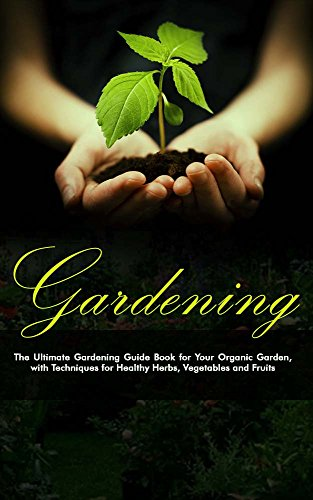 Free Kindle Book : Gardening: The Ultimate Gardening Guide Book for Your Organic Garden, with Techniques for Healthy Herbs, Vegetables and Fruits (Gardening, Gardening Books, ... Gardening Tips, Gardening For Beginners)
