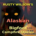 Rusty Wilson's Alaskan Bigfoot Campfire Stories Audiobook by Rusty Wilson Narrated by Richard Henzel