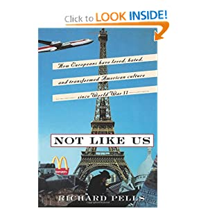 Not Like Us: How Europeans Have Loved, Hated, And Transformed American Culture Since World War II Richard H. Pells
