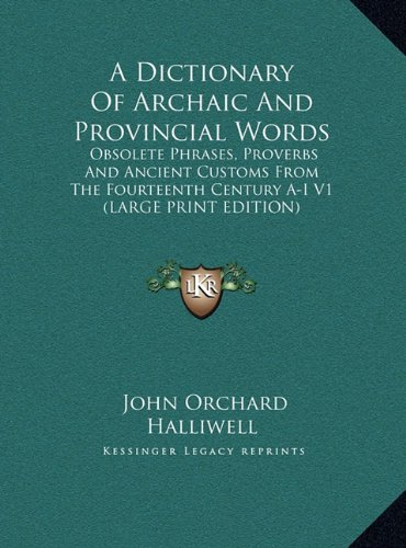 A Dictionary Of Archaic And Provincial Words: Obsolete Phrases, Proverbs And Ancient Customs From The Fourteenth Century A-I V1 (LARGE PRINT EDITION)