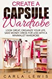 Create A Capsule Wardrobe: Look Great, Organize Your Life, Save Money, Dress for Less with a Minimalist Wardrobe, Capsule Wardrobe, Minimalism, Wardro