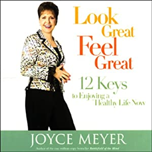 Look Great, Feel Great: 12 Keys to Enjoying a Healthy Life Now | [Joyce Meyer]