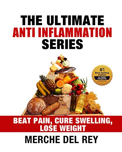 The Ultimate Anti Inflammation Series: Beat Pain - Cure Swelling - Lose Weight (Optimal Nutrition for the Reduction of Inflammation) by Merche Del Rey