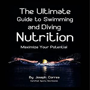 The Ultimate Guide to Swimming and Diving Nutrition: Maximize Your Potential | [Joseph Correa]