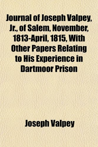 Journal of Joseph Valpey, Jr., of Salem, November, 1813-April, 1815, With Other Papers Relating to His Experience in Dartmoor Prison