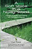 A Soft Voice in a Noisy World: A Guide to Dealing and Healing with Parkinsons Disease