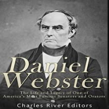 Daniel Webster: The Life and Legacy of One of America's Most Famous Senators and Orators Audiobook by  Charles River Editors Narrated by Scott Clem