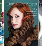 Heart Felt Knits: 25 Fresh and Modern Felting Projects
