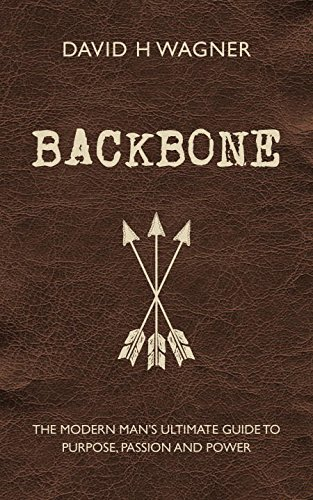 Backbone: The Modern Man's Ultimate Guide to Purpose, Passion and Power