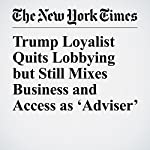 Trump Loyalist Quits Lobbying but Still Mixes Business and Access as 'Adviser' | Nicholas Confessore,Kenneth P. Vogel