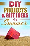 DIY PROJECTS & GIFT IDEAS FOR SUMMER: Surprisingly Simple Guided Gift Ideas For Beginners To The More Experienced (with Pictures!) (Crafts, Hobbies & Home ... Reference ~ Do It Yourself Projects Book 1)