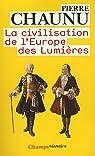 Les grandes Civilisations (11) : La Civilisation de l'Europe des Lumi�res par Chaunu