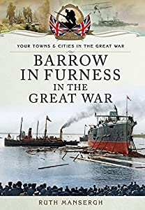 Barrow-in-Furness in the Great War by Ruth Mansergh