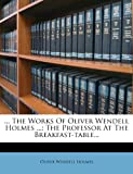 ... The Works Of Oliver Wendell Holmes ...: The Professor At The Breakfast-table...