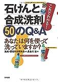 これでわかる!石けんと合成洗剤 50の疑問: あなたは何を使って洗っていますか?