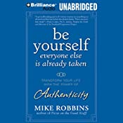 Be Yourself, Everyone Else Is Already Taken: Utilizing the Power of Authenticity to Transform Your Life | [Mike Robbins]