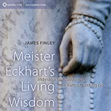 Meister Eckhart's Living Wisdom: Indestructible Joy and the Path of Letting Go  by James Finley Narrated by James Finley
