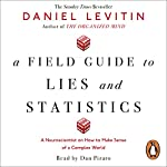 A Field Guide to Lies and Statistics: A Neuroscientist on How to Make Sense of a Complex World | Daniel Levitin