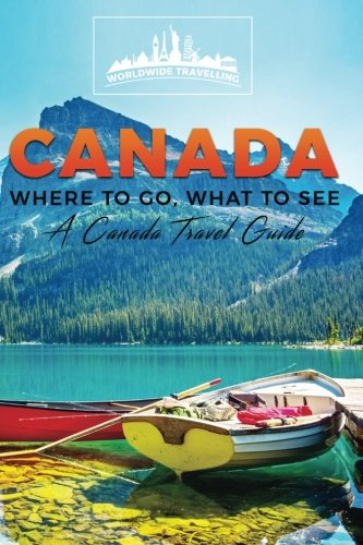 Canada: Where To Go, What To See - A Canada Travel Guide (Canada,Vancouver,Toronto Montreal,Ottawa,Winnipeg,Calgary) (Volume 1) (Ottawa Canada compare prices)