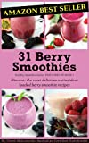31 Berry Smoothies: Discover the most delicious antioxidant loaded berry smoothie recipes (Healthy Smoothies)