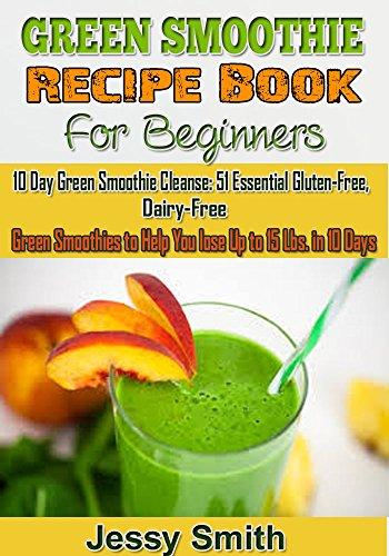Green Smoothie Recipe Book For Beginners: 10 Day Green Smoothie Cleanse: 51 Essential Gluten-Free, Dairy-Free Green Smoothies to Help You lose Up to 15 Lbs. in 10 Days by Jessy Smith