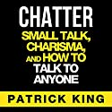 Chatter: Small Talk, Charisma, and How to Talk to Anyone, The People Skills & Communication Skills You Need to Win Friends and Get Jobs (       UNABRIDGED) by Patrick King Narrated by Jeremy Reloj