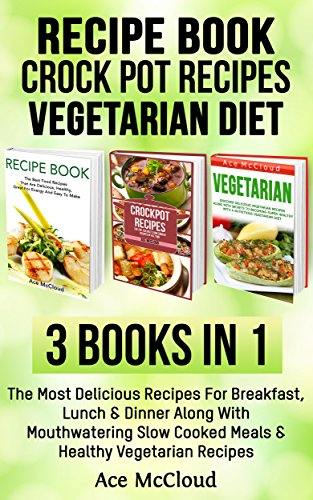Recipe Book: Crock Pot Recipes: Vegetarian Diet: 3 Books in 1: The Most Delicious Recipes For Breakfast, Lunch & Dinner Along With Mouthwatering Slow Cooked ... For Great Tasting Energy Packed Meals) (Pots For Plans compare prices)