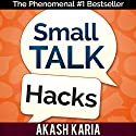 Small Talk Hacks: The People and Communication Skills You Need to Talk to Anyone & Be Instantly Likeable Audiobook by Akash Karia Narrated by Matt Stone