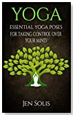 YOGA: Essential Yoga Poses for Taking Control Over Your Mind (FREE BONUS INCLUDED) (Yoga Poses, Yoga for Beginners)