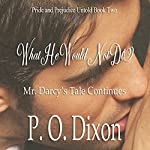 What He Would Not Do: Mr. Darcy's Tale Continues | P O Dixon