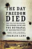 "Charles Lane, ""The Day Freedom Died: The Colfax Massacre, the Supreme Court, and the Betrayal of Reconstruction"" (Henry Holt, 2008)"