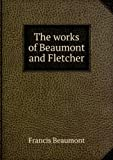 The works of Beaumont and Fletcher.