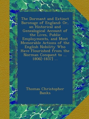 The Dormant and Extinct Baronage of England: Or, an Historical and Genealogical Account of the Lives, Public Employments, and Most Memorable Actions ... the Norman Conquest to ... 1806[-1837] ... PDF