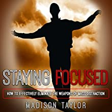 Staying Focused: How to Effectively Eliminate the Weapons of Mass Distraction Audiobook by Madison Taylor Narrated by Dave Quinn