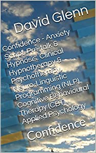 Confidence - Anxiety Script. Pre-talk & Hypnosis. Clinical Hypnotherapy & Psychotherapy. Neuro-Linguistic Programming (NLP). Cognitive Behavioural Therapy (CBT). Applied Psychology: Confidence