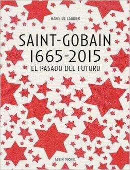 saint-gobain-1665-2015-el-pasado-del-futuro-version-espagnole-espagnol-de-marie-de-laubier-1-avril-2