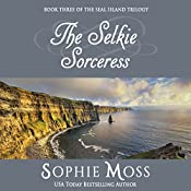 The Selkie Sorceress: Seal Island Trilogy, Book 3 | Sophie Moss