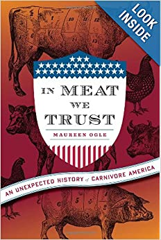 In Meat We Trust An Unexpected History of Carnivore America  - Maureen Ogle